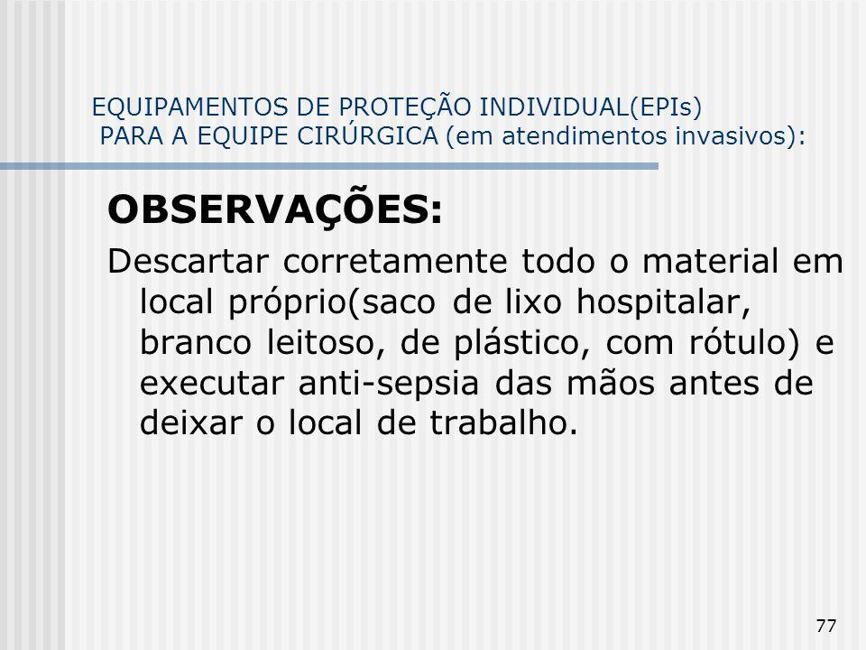77 EQUIPAMENTOS DE PROTEÇÃO INDIVIDUAL(EPIs) PARA A EQUIPE CIRÚRGICA (em atendimentos invasivos): OBSERVAÇÕES: Descartar corretamente todo o material