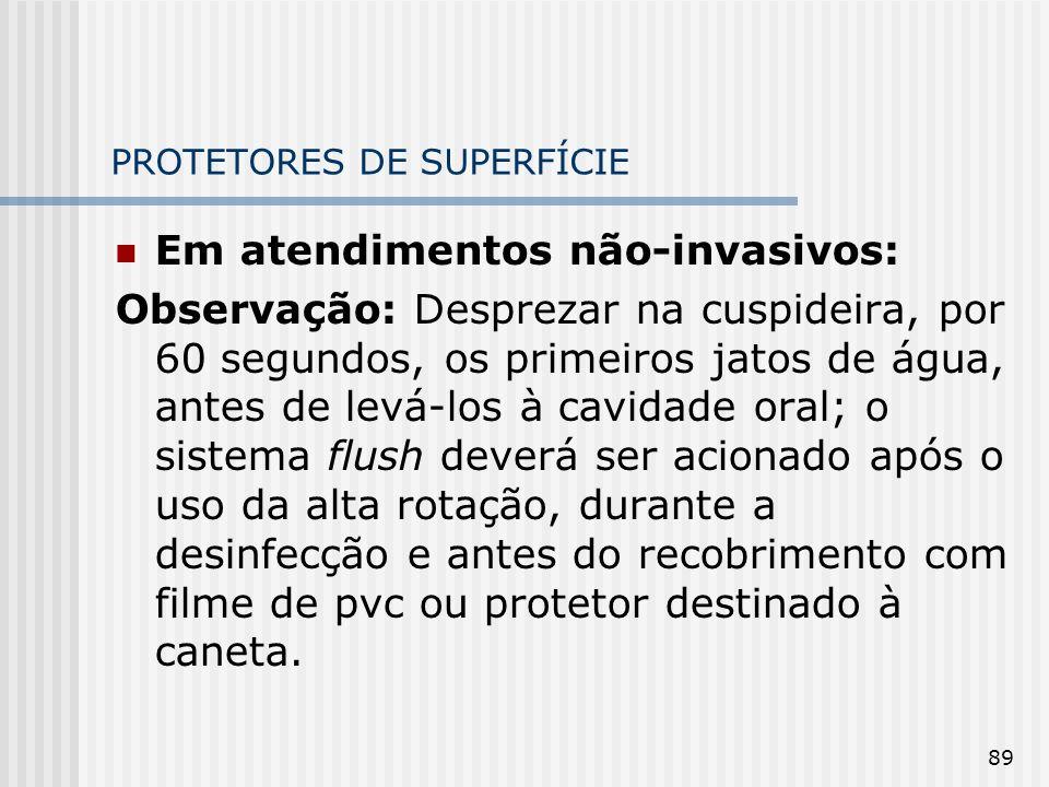 89 PROTETORES DE SUPERFÍCIE Em atendimentos não-invasivos: Observação: Desprezar na cuspideira, por 60 segundos, os primeiros jatos de água, antes de
