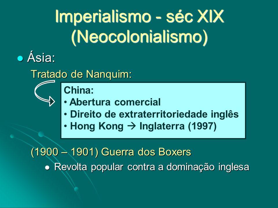 Imperialismo - séc XIX (Neocolonialismo) Ásia: Ásia: Tratado de Nanquim: (1900 – 1901) Guerra dos Boxers Revolta popular contra a dominação inglesa Re