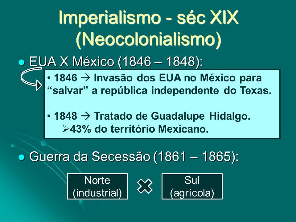 Imperialismo - séc XIX (Neocolonialismo) EUA X México (1846 – 1848): EUA X México (1846 – 1848): Guerra da Secessão (1861 – 1865): Guerra da Secessão