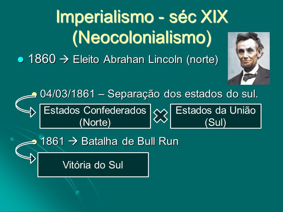 Imperialismo - séc XIX (Neocolonialismo) 1860 Eleito Abrahan Lincoln (norte) 1860 Eleito Abrahan Lincoln (norte) 04/03/1861 – Separação dos estados do