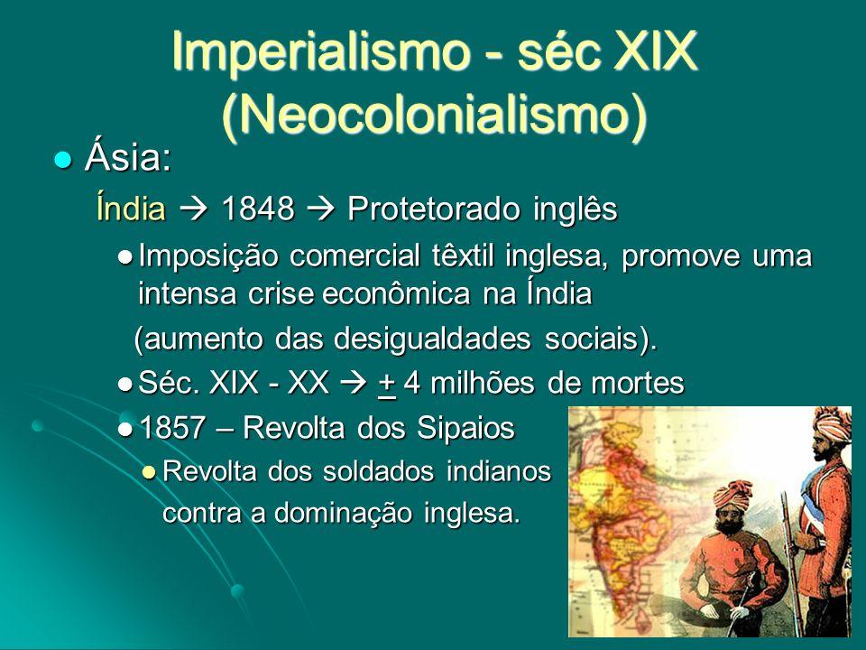 Imperialismo - séc XIX (Neocolonialismo) Ásia: Ásia: Índia 1848 Protetorado inglês Imposição comercial têxtil inglesa, promove uma intensa crise econô