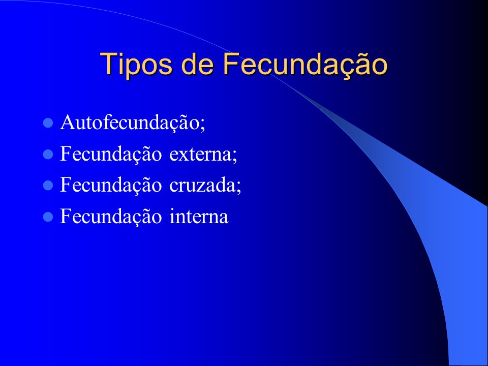 Tipos de Fecundação Autofecundação; Fecundação externa; Fecundação cruzada; Fecundação interna