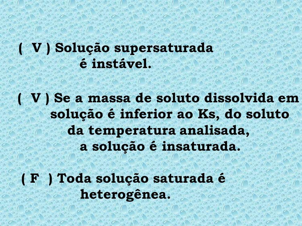 ( ) Toda solução saturada é heterogênea. ( ) Solução supersaturada é instável. ( ) Se a massa de soluto dissolvida em solução é inferior ao Ks, do sol
