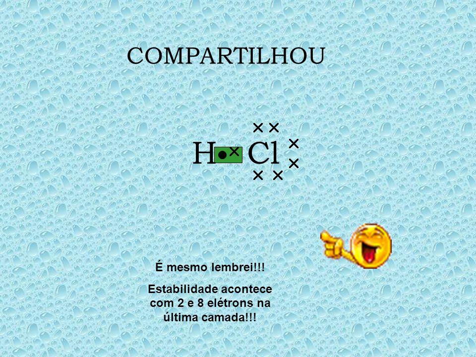COMPARTILHOU Cl H É mesmo lembrei!!! Estabilidade acontece com 2 e 8 elétrons na última camada!!!