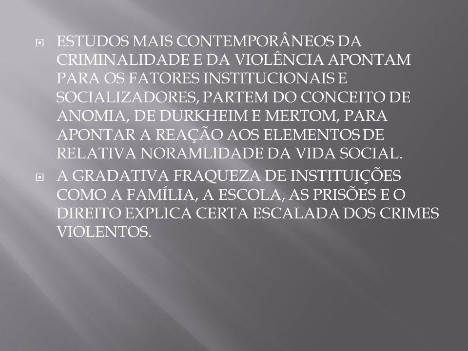 ESTUDOS MAIS CONTEMPORÂNEOS DA CRIMINALIDADE E DA VIOLÊNCIA APONTAM PARA OS FATORES INSTITUCIONAIS E SOCIALIZADORES, PARTEM DO CONCEITO DE ANOMIA, DE