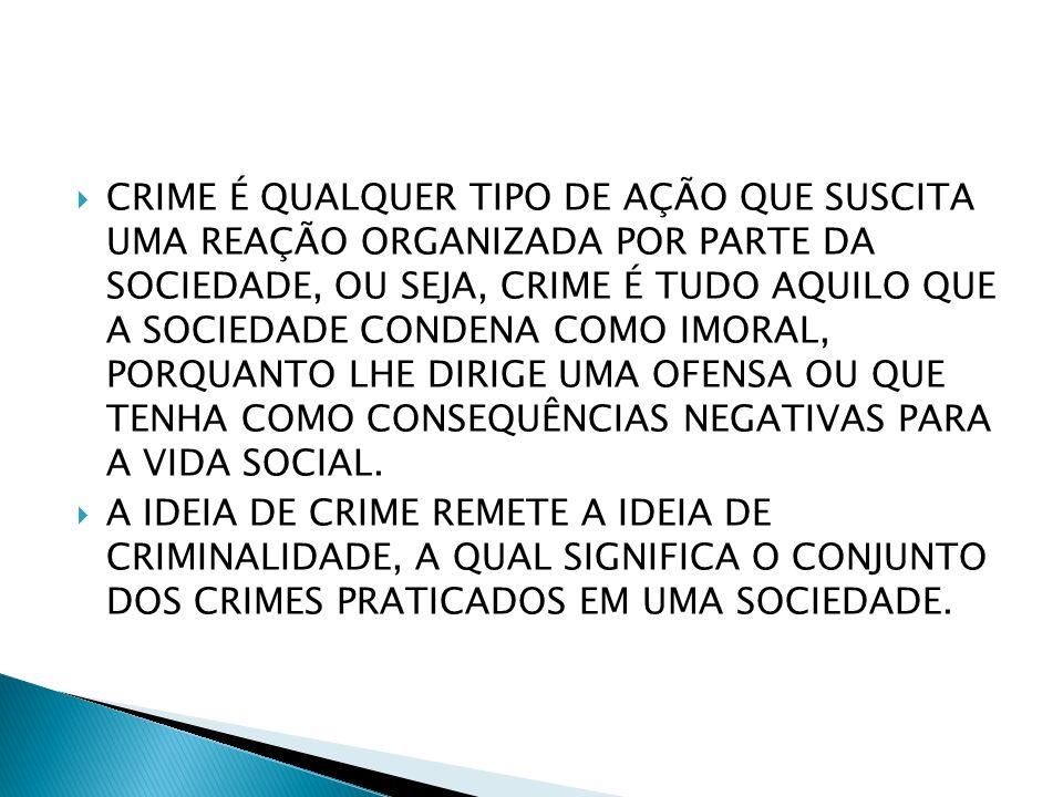 CRIME É QUALQUER TIPO DE AÇÃO QUE SUSCITA UMA REAÇÃO ORGANIZADA POR PARTE DA SOCIEDADE, OU SEJA, CRIME É TUDO AQUILO QUE A SOCIEDADE CONDENA COMO IMOR