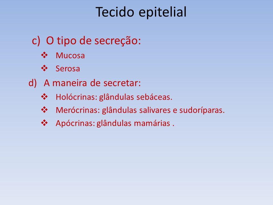 Tecido epitelial c) O tipo de secreção: Mucosa Serosa d)A maneira de secretar: Holócrinas: glândulas sebáceas. Merócrinas: glândulas salivares e sudor