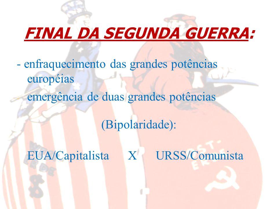 FINAL DA SEGUNDA GUERRA: - enfraquecimento das grandes potências européias - - emergência de duas grandes potências (Bipolaridade): EUA/CapitalistaXUR