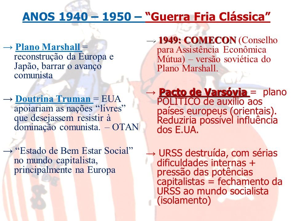 ANOS 1940 – 1950 – Guerra Fria Clássica Plano Marshall = reconstrução da Europa e Japão, barrar o avanço comunista Doutrina Truman = EUA apoiariam as
