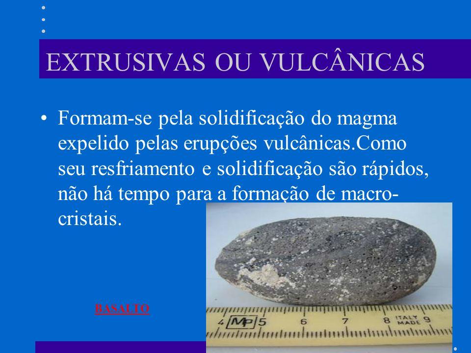 EXTRUSIVAS OU VULCÂNICAS Formam-se pela solidificação do magma expelido pelas erupções vulcânicas.Como seu resfriamento e solidificação são rápidos, não há tempo para a formação de macro- cristais.