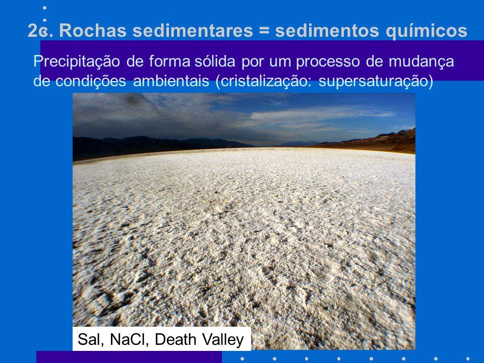 2c. Rochas sedimentares = sedimentos químicos Precipitação de forma sólida por um processo de mudança de condições ambientais (cristalização: supersat