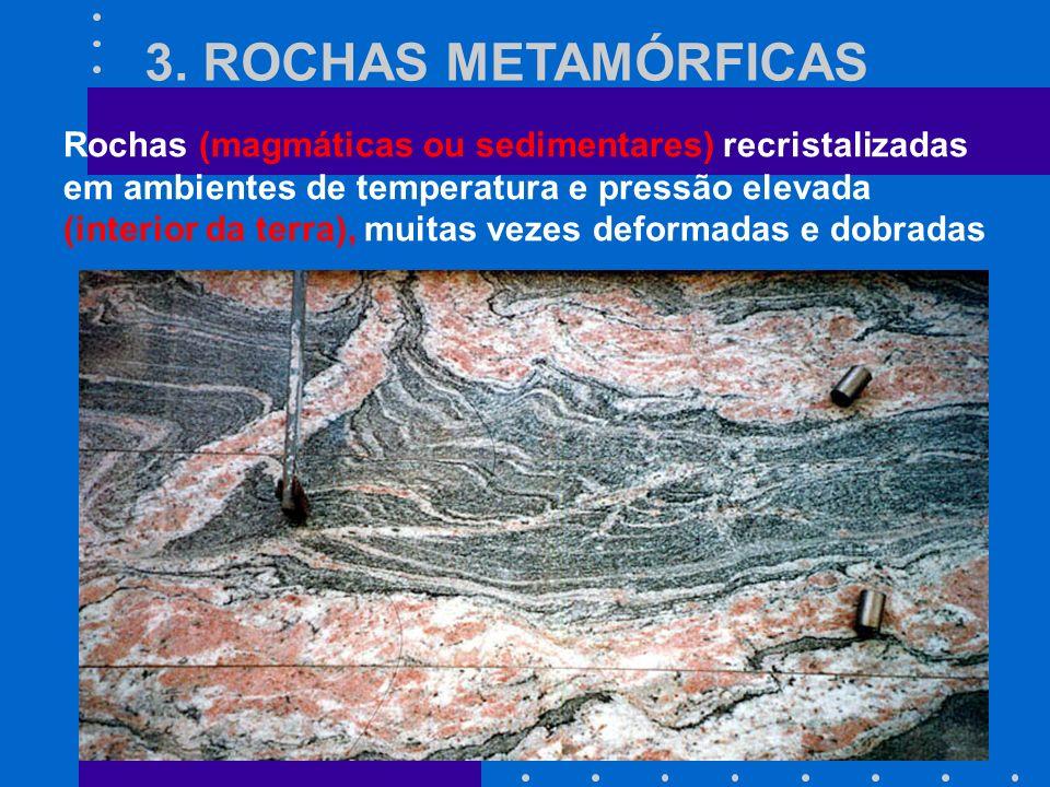 3. ROCHAS METAMÓRFICAS Rochas (magmáticas ou sedimentares) recristalizadas em ambientes de temperatura e pressão elevada (interior da terra), muitas v