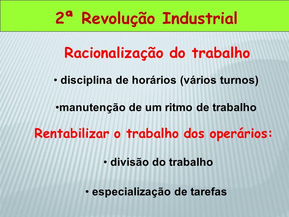 2ª Revolução Industrial Racionalização do trabalho disciplina de horários (vários turnos) manutenção de um ritmo de trabalho Rentabilizar o trabalho d