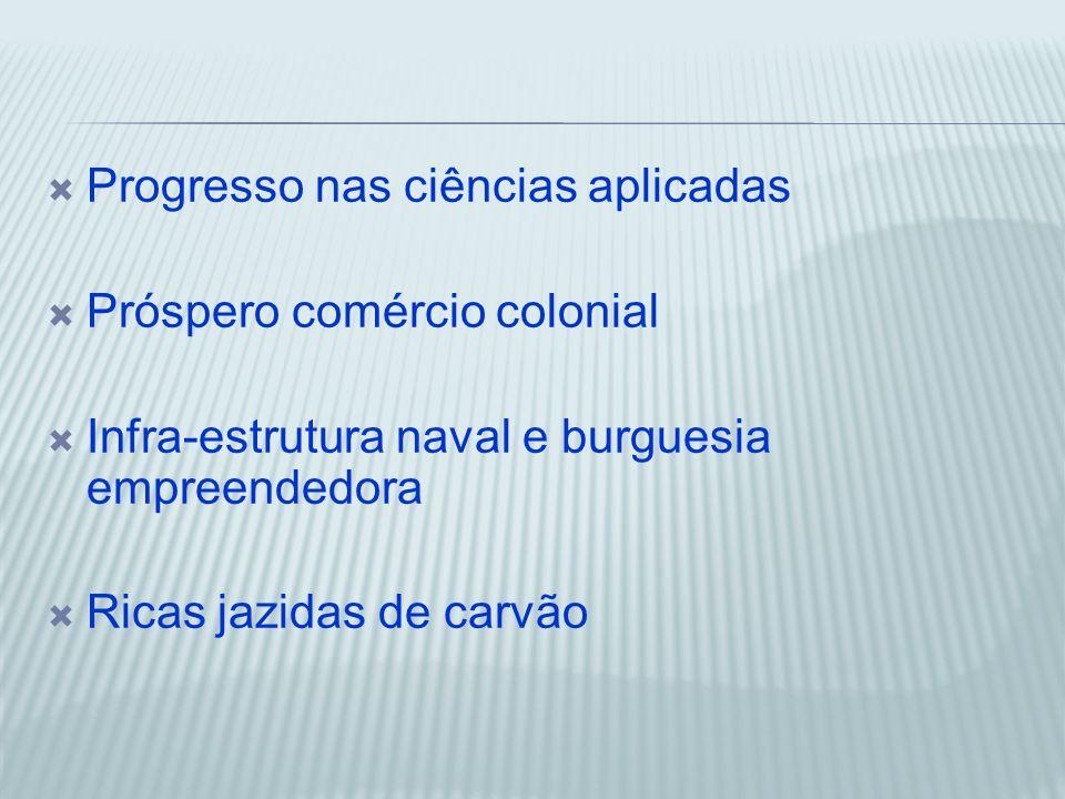 Progresso nas ciências aplicadas Próspero comércio colonial Infra-estrutura naval e burguesia empreendedora Ricas jazidas de carvão
