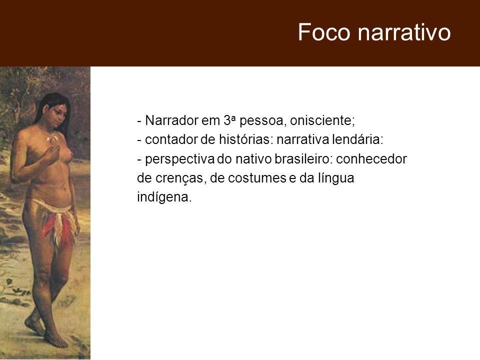 - Narrador em 3 a pessoa, onisciente; - contador de histórias: narrativa lendária: - perspectiva do nativo brasileiro: conhecedor de crenças, de costu