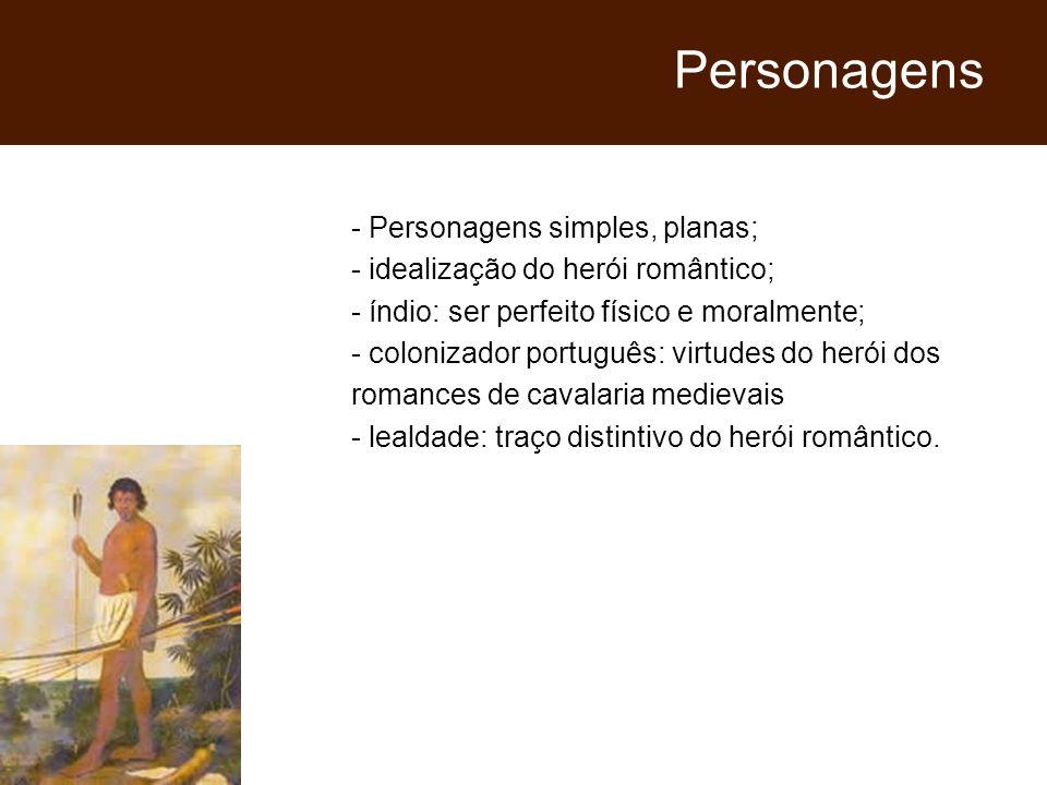 - Personagens simples, planas; - idealização do herói romântico; - índio: ser perfeito físico e moralmente; - colonizador português: virtudes do herói