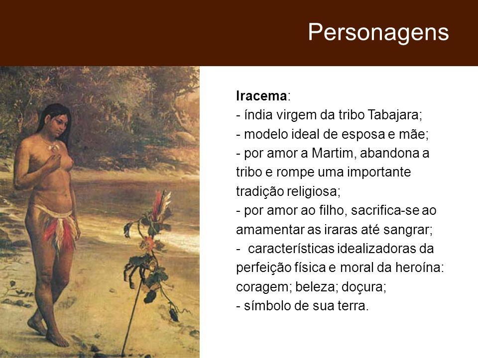 Iracema: - índia virgem da tribo Tabajara; - modelo ideal de esposa e mãe; - por amor a Martim, abandona a tribo e rompe uma importante tradição relig