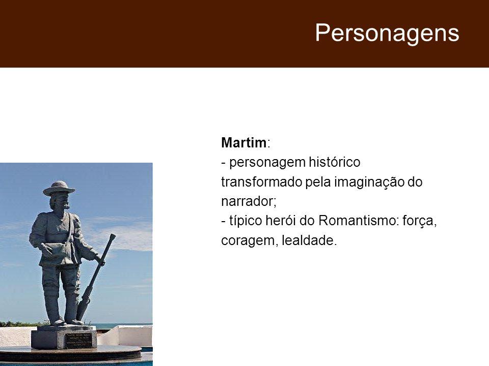Martim: - personagem histórico transformado pela imaginação do narrador; - típico herói do Romantismo: força, coragem, lealdade. Personagens