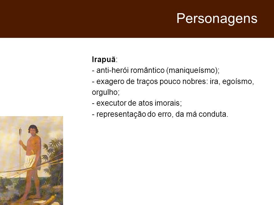 Irapuã: - anti-herói romântico (maniqueísmo); - exagero de traços pouco nobres: ira, egoísmo, orgulho; - executor de atos imorais; - representação do