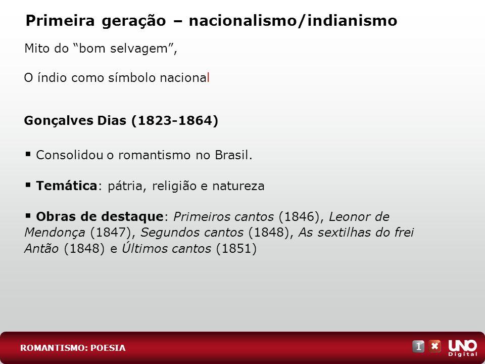 Primeira geração – nacionalismo/indianismo Mito do bom selvagem, ROMANTISMO: POESIA O índio como símbolo nacional Gonçalves Dias (1823-1864) Consolido