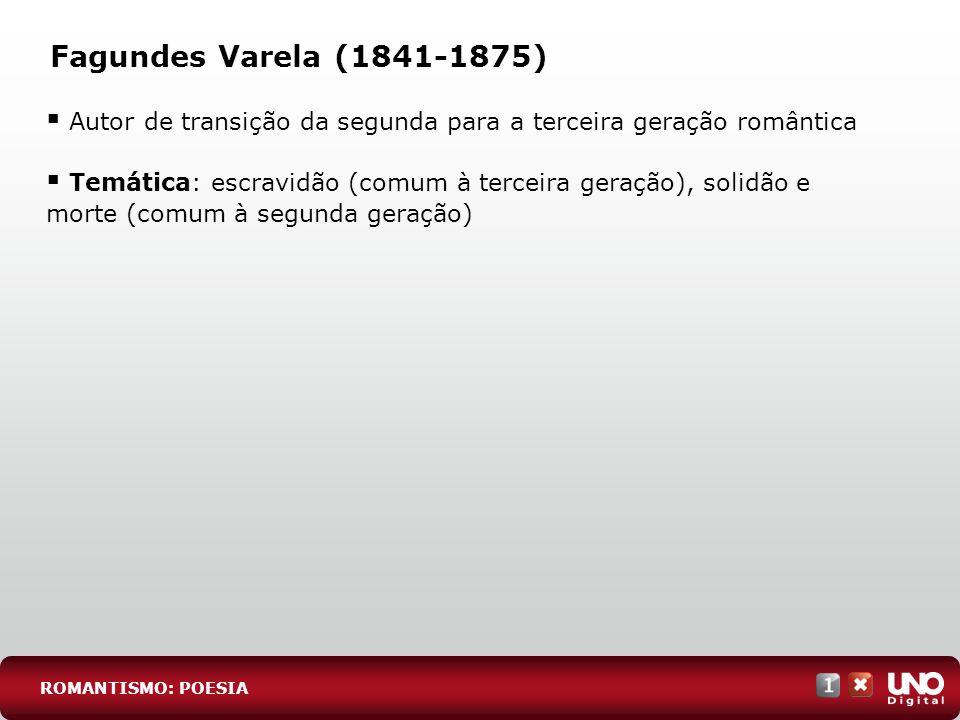 Fagundes Varela (1841-1875) Autor de transição da segunda para a terceira geração romântica Temática: escravidão (comum à terceira geração), solidão e