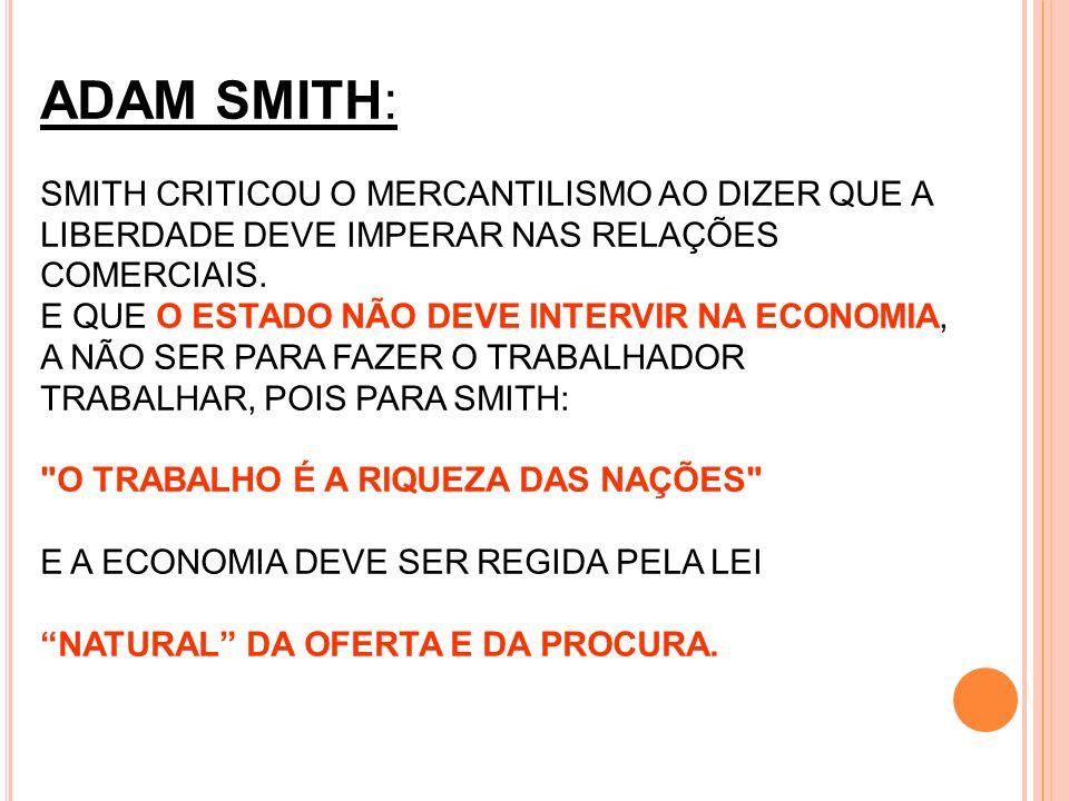 ADAM SMITH: SMITH CRITICOU O MERCANTILISMO AO DIZER QUE A LIBERDADE DEVE IMPERAR NAS RELAÇÕES COMERCIAIS. E QUE O ESTADO NÃO DEVE INTERVIR NA ECONOMIA