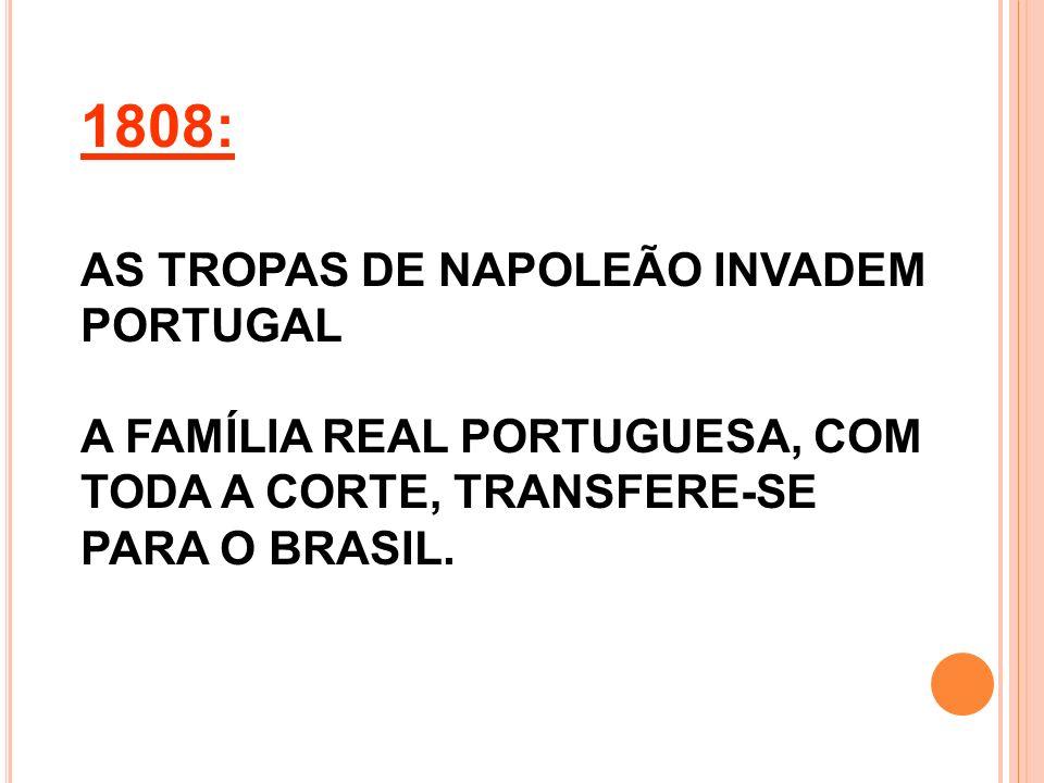 1808: AS TROPAS DE NAPOLEÃO INVADEM PORTUGAL A FAMÍLIA REAL PORTUGUESA, COM TODA A CORTE, TRANSFERE-SE PARA O BRASIL.
