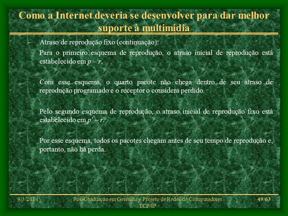 9/3/2014Pós-Graduação em Gerência e Projeto de Redes de Computadores TCP/IP 49/63 Como a Internet deveria se desenvolver para dar melhor suporte à mul