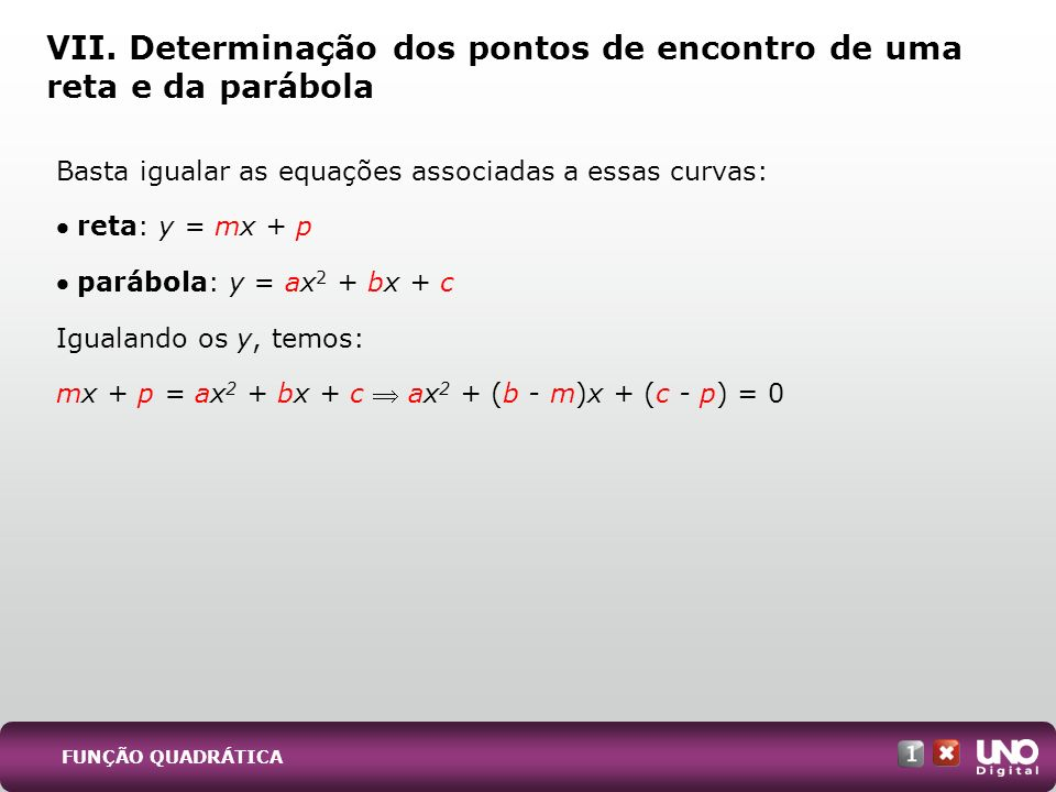 Basta igualar as equações associadas a essas curvas: reta: y = mx + p parábola: y = ax 2 + bx + c Igualando os y, temos: mx + p = ax 2 + bx + c ax 2 +