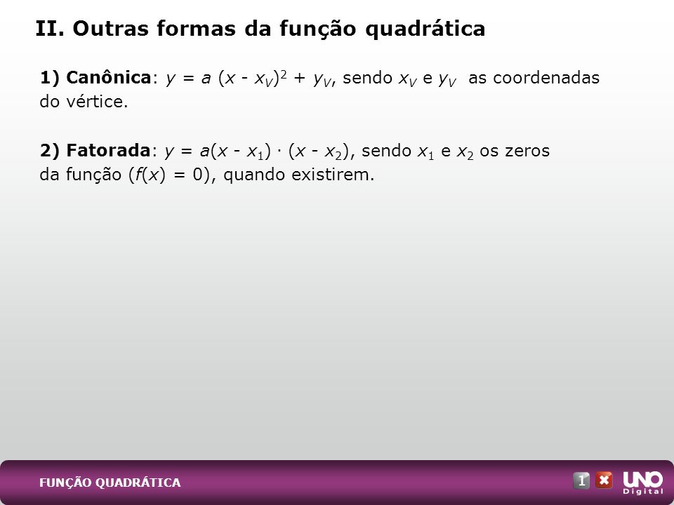1) Canônica: y = a (x - x V ) 2 + y V, sendo x V e y V as coordenadas do vértice. 2) Fatorada: y = a(x - x 1 ). (x - x 2 ), sendo x 1 e x 2 os zeros d