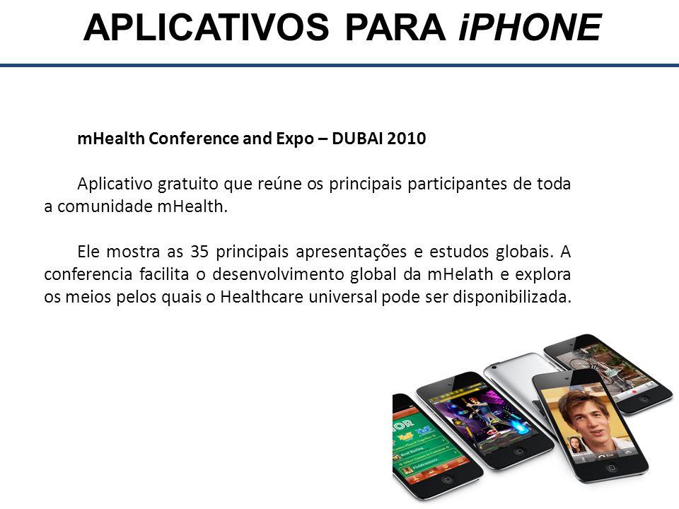 APLICATIVOS PARA iPHONE mHealth Conference and Expo – DUBAI 2010 Aplicativo gratuito que reúne os principais participantes de toda a comunidade mHealth.