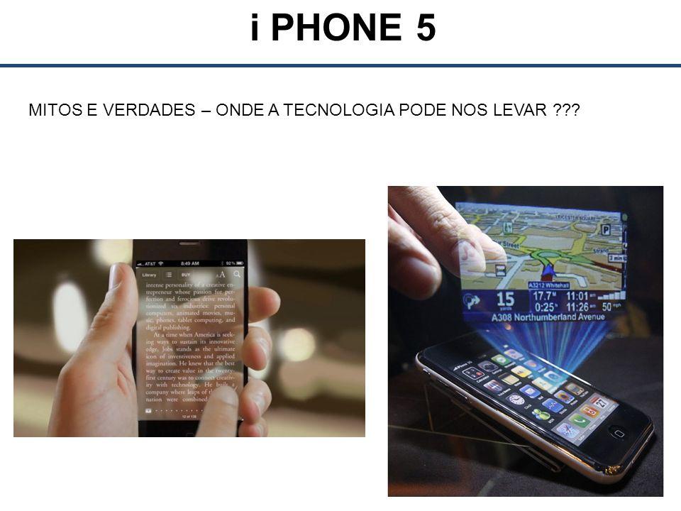 i PHONE 5 MITOS E VERDADES – ONDE A TECNOLOGIA PODE NOS LEVAR