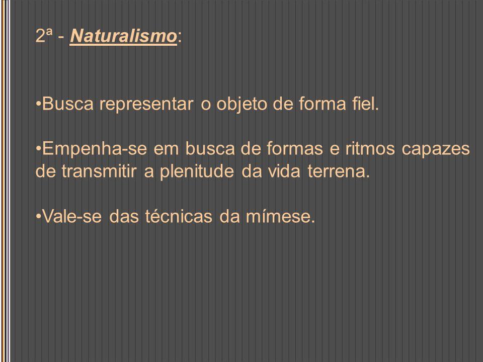 2ª - Naturalismo: Busca representar o objeto de forma fiel. Empenha-se em busca de formas e ritmos capazes de transmitir a plenitude da vida terrena.