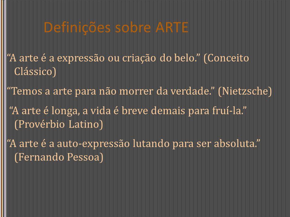 Definições sobre ARTE A arte é a expressão ou criação do belo. (Conceito Clássico) Temos a arte para não morrer da verdade. (Nietzsche) A arte é longa