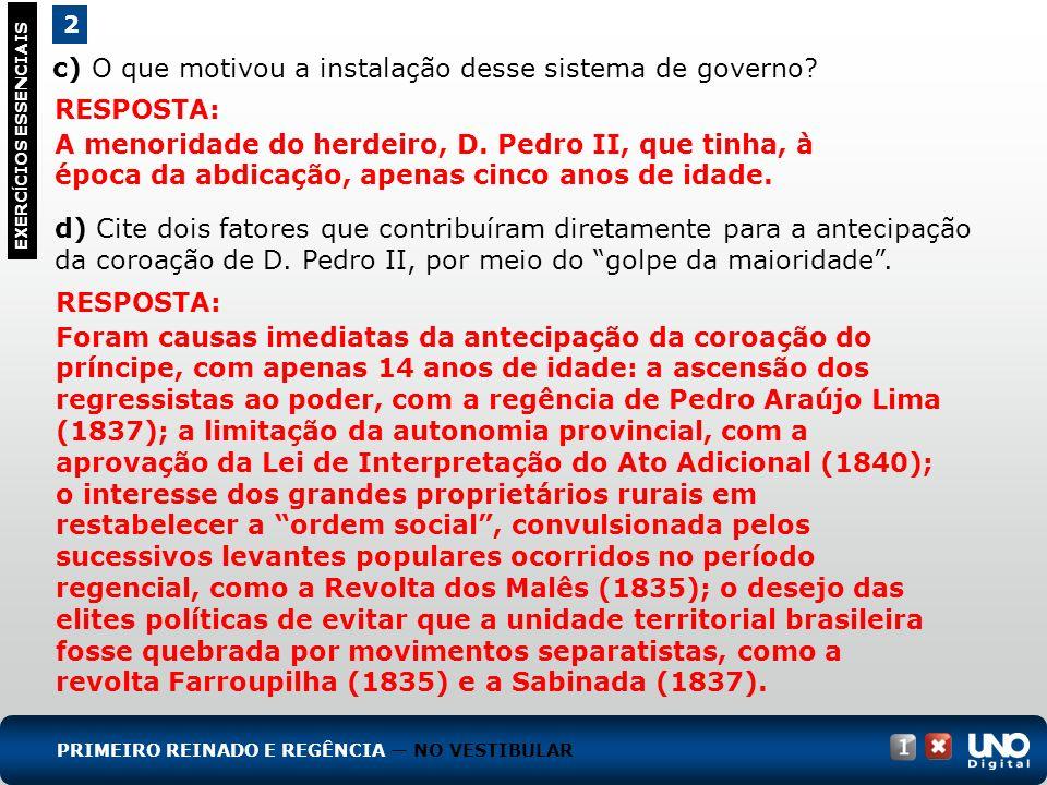 c) O que motivou a instalação desse sistema de governo? 2 EXERC Í CIOS ESSENCIAIS RESPOSTA: A menoridade do herdeiro, D. Pedro II, que tinha, à época