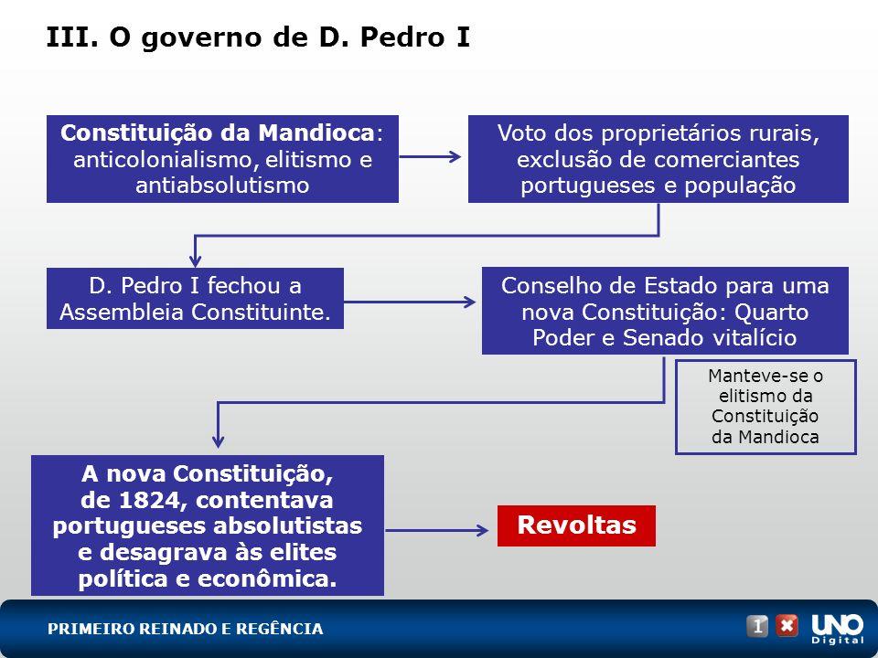 III. O governo de D. Pedro I Constituição da Mandioca: anticolonialismo, elitismo e antiabsolutismo Voto dos proprietários rurais, exclusão de comerci