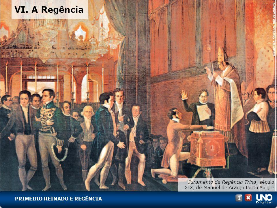 Juramento da Regência Trina, século XIX, de Manuel de Araújo Porto Alegre BIBLIOTECA NACIONAL, RIO DE JANEIRO VI. A Regência PRIMEIRO REINADO E REGÊNC