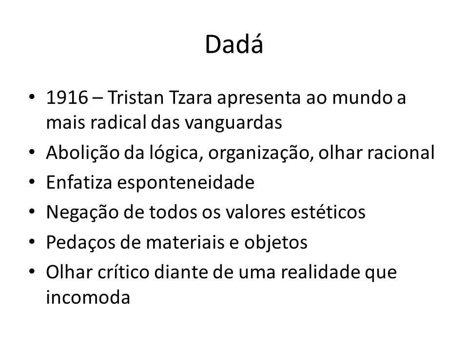 Dadá 1916 – Tristan Tzara apresenta ao mundo a mais radical das vanguardas Abolição da lógica, organização, olhar racional Enfatiza esponteneidade Neg
