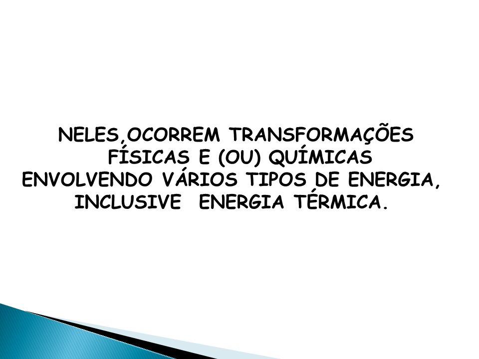 NELES,OCORREM TRANSFORMAÇÕES FÍSICAS E (OU) QUÍMICAS ENVOLVENDO VÁRIOS TIPOS DE ENERGIA, INCLUSIVE ENERGIA TÉRMICA.