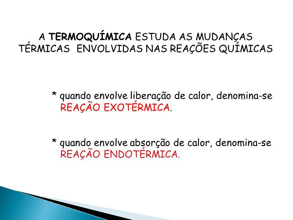 A TERMOQUÍMICA ESTUDA AS MUDANÇAS TÉRMICAS ENVOLVIDAS NAS REAÇÕES QUÍMICAS * quando envolve liberação de calor, denomina-se REAÇÃO EXOTÉRMICA.