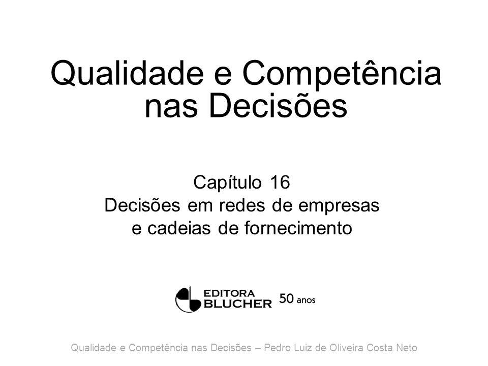 Qualidade e Competência nas Decisões Capítulo 16 Decisões em redes de empresas e cadeias de fornecimento Qualidade e Competência nas Decisões – Pedro Luiz de Oliveira Costa Neto