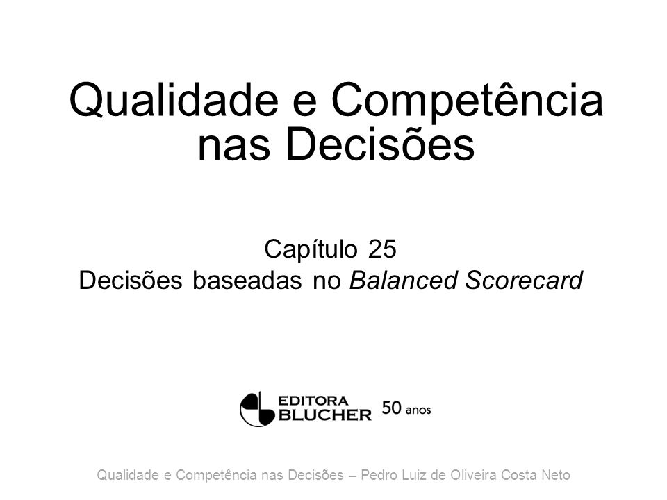 Qualidade e Competência nas Decisões Capítulo 25 Decisões baseadas no Balanced Scorecard Qualidade e Competência nas Decisões – Pedro Luiz de Oliveira Costa Neto