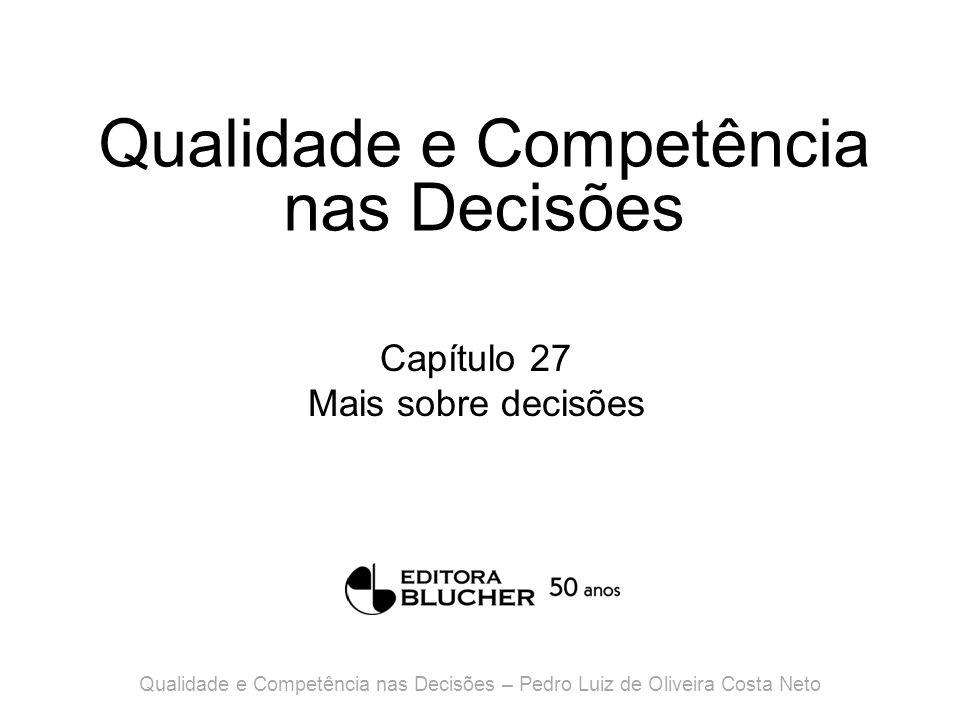 Qualidade e Competência nas Decisões Capítulo 27 Mais sobre decisões Qualidade e Competência nas Decisões – Pedro Luiz de Oliveira Costa Neto
