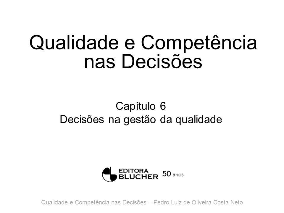 Qualidade e Competência nas Decisões Capítulo 6 Decisões na gestão da qualidade Qualidade e Competência nas Decisões – Pedro Luiz de Oliveira Costa Neto