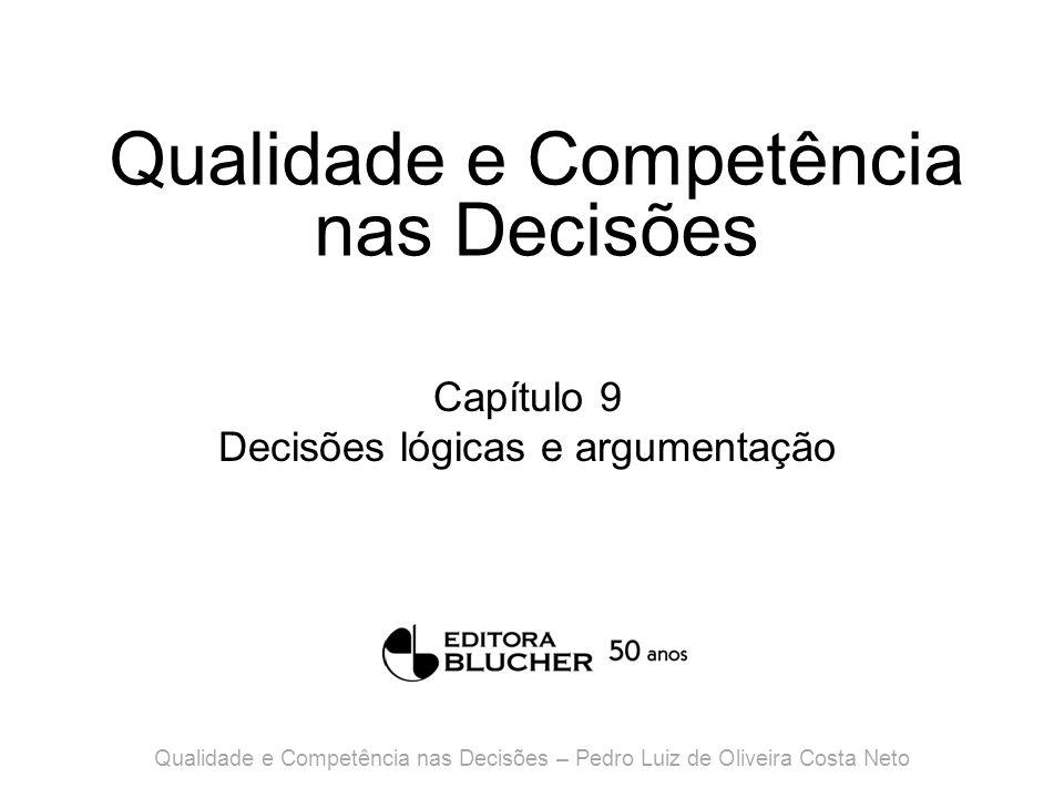 Qualidade e Competência nas Decisões Capítulo 9 Decisões lógicas e argumentação Qualidade e Competência nas Decisões – Pedro Luiz de Oliveira Costa Neto