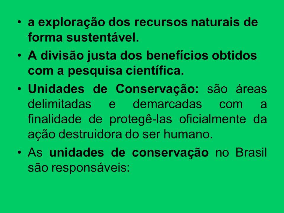 a exploração dos recursos naturais de forma sustentável. A divisão justa dos benefícios obtidos com a pesquisa científica. Unidades de Conservação: sã