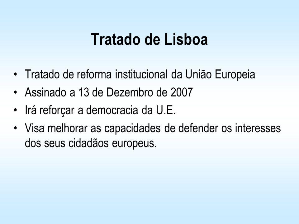 Tratado de Lisboa Tratado de reforma institucional da União Europeia Assinado a 13 de Dezembro de 2007 Irá reforçar a democracia da U.E. Visa melhorar