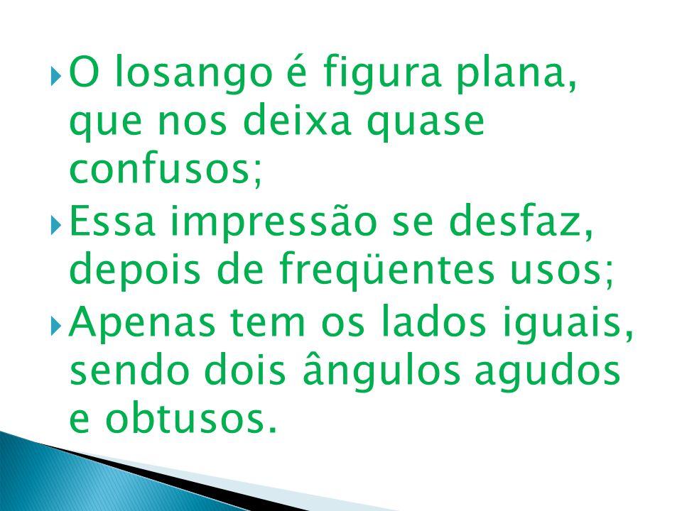 O losango é figura plana, que nos deixa quase confusos; Essa impressão se desfaz, depois de freqüentes usos; Apenas tem os lados iguais, sendo dois ân