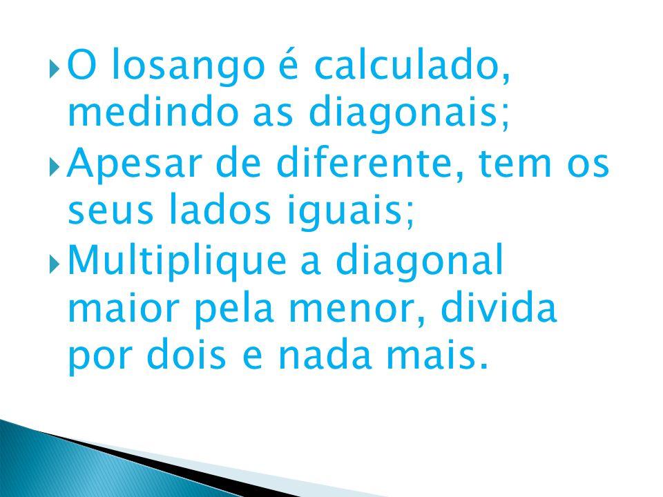 O losango é calculado, medindo as diagonais; Apesar de diferente, tem os seus lados iguais; Multiplique a diagonal maior pela menor, divida por dois e
